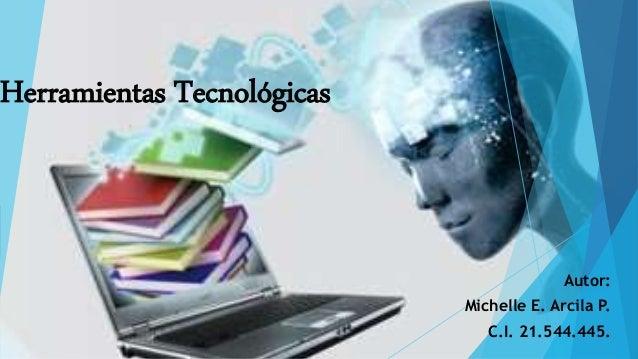 Herramientas Tecnológicas Autor: Michelle E. Arcila P. C.I. 21.544.445.