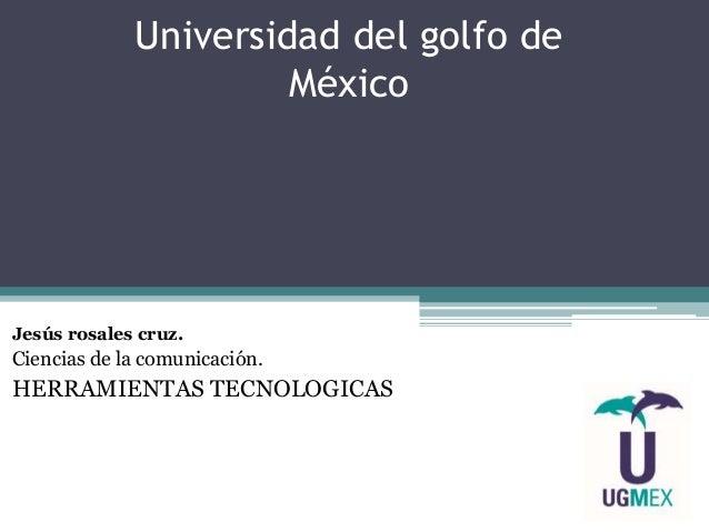 Universidad del golfo de México Jesús rosales cruz. Ciencias de la comunicación. HERRAMIENTAS TECNOLOGICAS