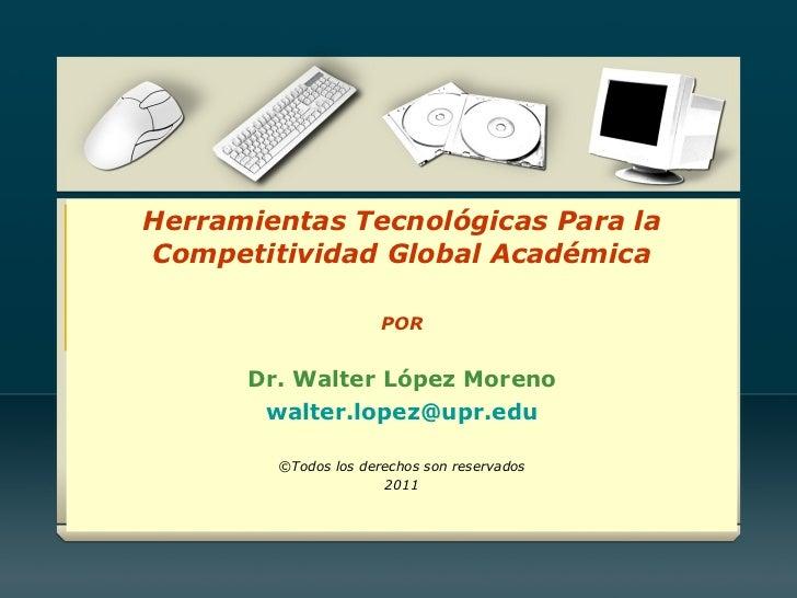 Herramientas Tecnológicas Para la Competitividad Global Académica POR Dr. Walter López Moreno [email_address] ©Todos los d...