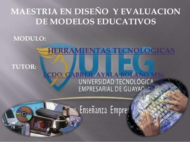 MAESTRIA EN DISEÑO Y EVALUACION    DE MODELOS EDUCATIVOSMODULO:          HERRAMIENTAS TECNOLOGICASTUTOR:         LCDO. GAB...