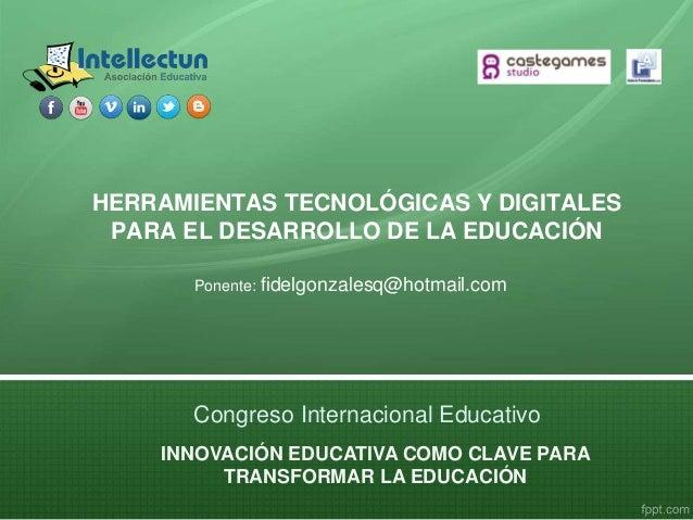 HERRAMIENTAS TECNOLÓGICAS Y DIGITALES PARA EL DESARROLLO DE LA EDUCACIÓN Ponente: fidelgonzalesq@hotmail.com INNOVACIÓN ED...