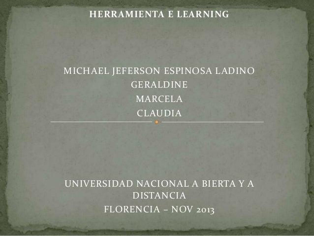 HERRAMIENTA E LEARNING  MICHAEL JEFERSON ESPINOSA LADINO GERALDINE MARCELA CLAUDIA  UNIVERSIDAD NACIONAL A BIERTA Y A DIST...