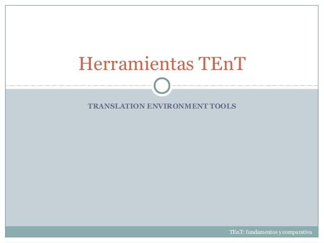 TRANSLATION ENVIRONMENT TOOLS Herramientas TEnT TEnT: fundamentos y comparativa