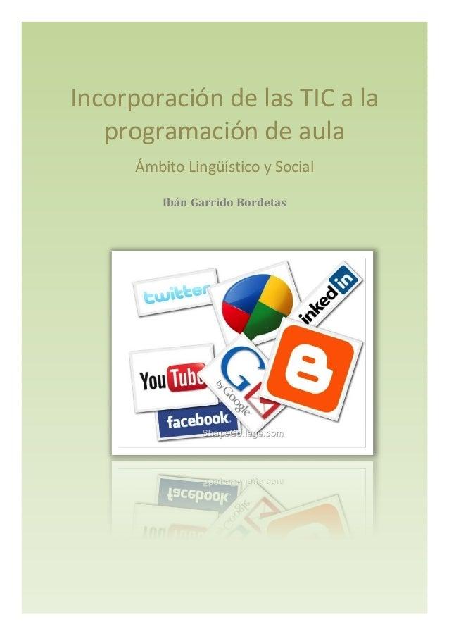 Incorporación de las TIC a la  programación de aula  Ámbito Lingüístico y Social  Ibán Garrido Bordetas