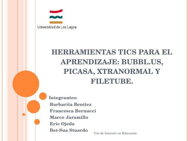 HERRAMIENTAS TICS PARA EL APRENDIZAJE: BUBBL.US, PICASA, XTRANORMAL Y FILETUBE. <ul><li>Integrantes: </li></ul><ul><li>Bar...