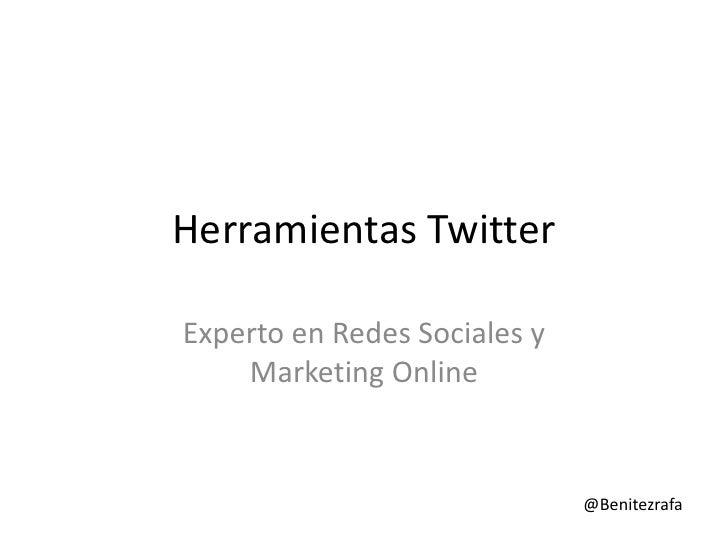 Herramientas TwitterExperto en Redes Sociales y    Marketing Online                              @Benitezrafa