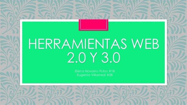 HERRAMIENTAS WEB 2.0 Y 3.0 Elena Navarro Pulos #18 Eugenia Villarreal #28