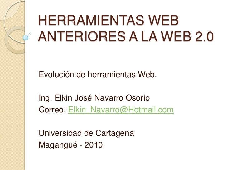 HERRAMIENTAS WEBANTERIORES A LA WEB 2.0Evolución de herramientas Web.Ing. Elkin José Navarro OsorioCorreo: Elkin_Navarro@H...