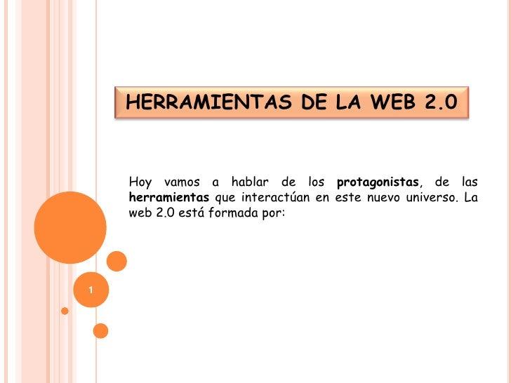 HERRAMIENTAS DE LA WEB 2.0 <br />Hoy vamos a hablar de los protagonistas, de las herramientas que interactúan en este nuev...