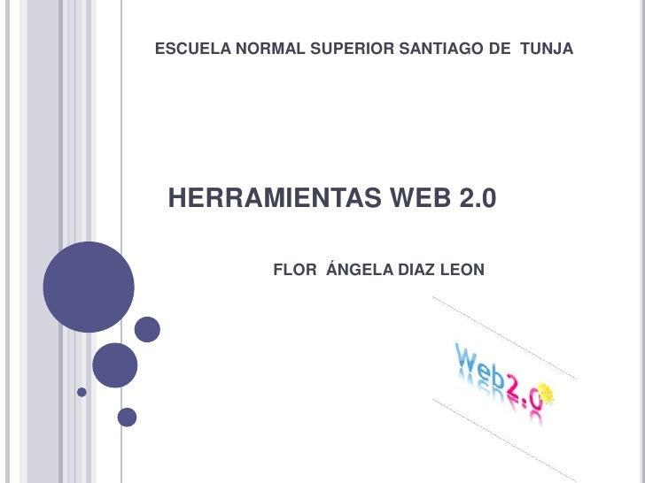 ESCUELA NORMAL SUPERIOR SANTIAGO DE TUNJA      HERRAMIENTAS WEB 2.0             FLOR ÁNGELA DIAZ LEON