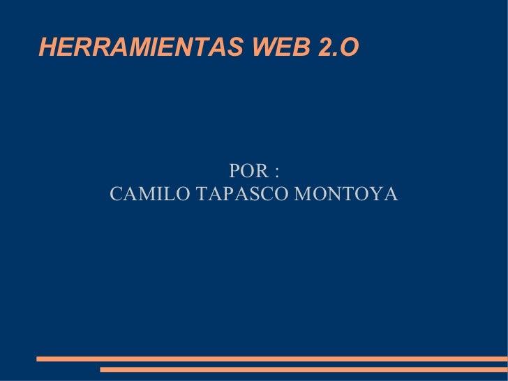 HERRAMIENTAS WEB 2.O POR : CAMILO TAPASCO MONTOYA