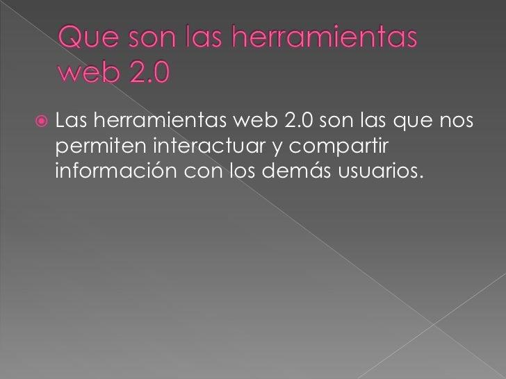    Las herramientas web 2.0 son las que nos    permiten interactuar y compartir    información con los demás usuarios.