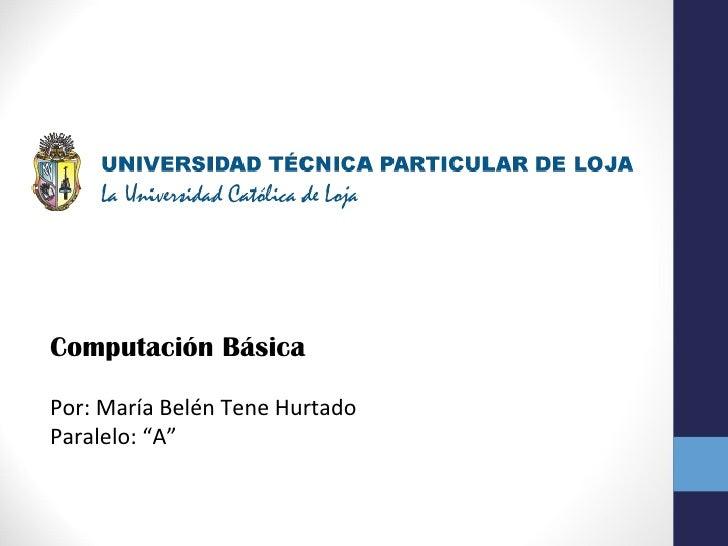 """Computación BásicaPor: María Belén Tene HurtadoParalelo: """"A"""""""