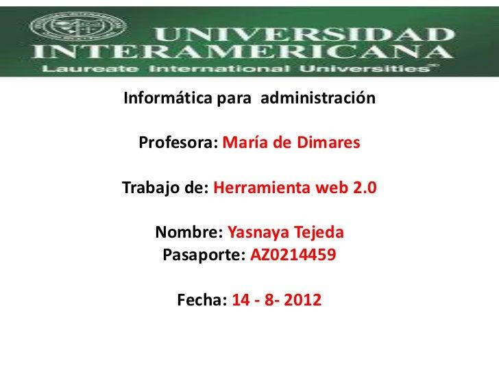 Informática para administración  Profesora: María de DimaresTrabajo de: Herramienta web 2.0   Nombre: Yasnaya Tejeda    Pa...