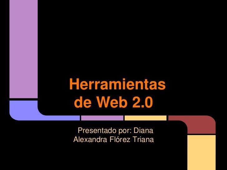 Herramientasde Web 2.0 Presentado por: DianaAlexandra Flórez Triana