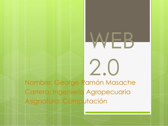 WEB                  2.0Nombre: George Ramón MasacheCarrera: Ingeniería AgropecuariaAsignatura: Computación