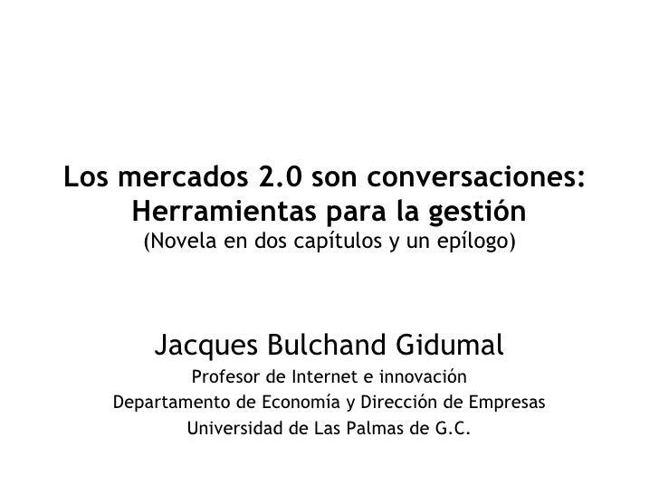 Los mercados 2.0 son conversaciones:  Herramientas para la gestión (Novela en dos capítulos y un epílogo) Jacques Bulchand...