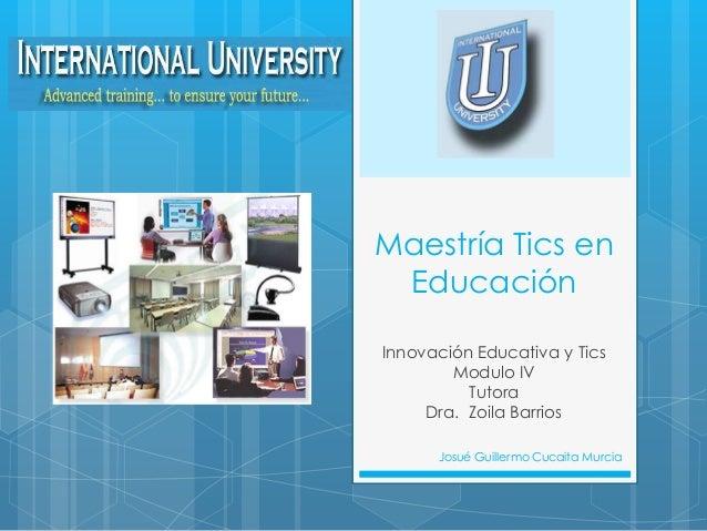 Maestría Tics en EducaciónInnovación Educativa y Tics        Modulo IV          Tutora     Dra. Zoila Barrios      Josué G...