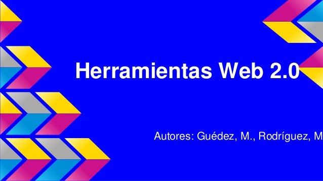 Herramientas Web 2.0 Autores: Guédez, M., Rodríguez, M.