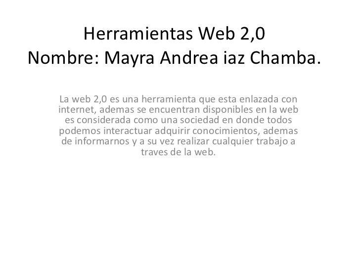 Herramientas Web 2,0Nombre: Mayra Andrea iaz Chamba.   La web 2,0 es una herramienta que esta enlazada con   internet, ade...
