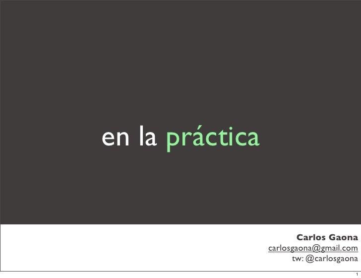 en la práctica                            Carlos Gaona                  carlosgaona@gmail.com                        tw: @...