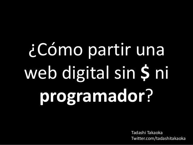 ¿Cómo partir unaweb digital sin $ ni programador?              Tadashi Takaoka              Twitter.com/tadashitakaoka