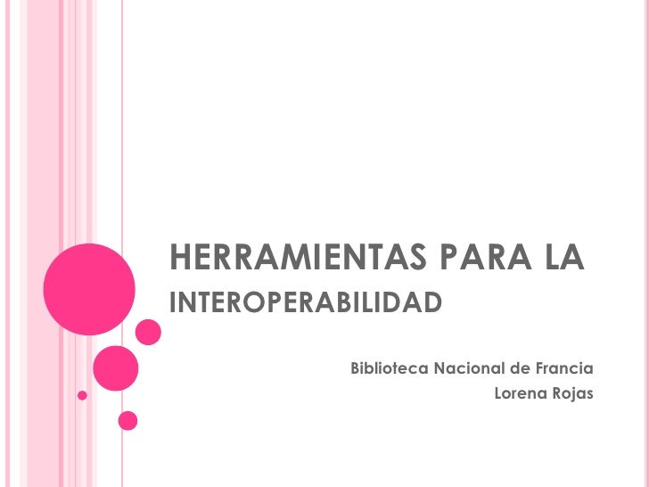HERRAMIENTAS PARA LA interoperabilidad <br />Biblioteca Nacional de Francia<br />Lorena Rojas<br />