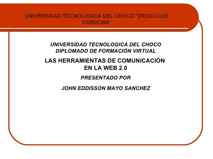 UNIVERSIDAD TECNOLOGICA DEL CHOCO DIPLOMADO DE FORMACIÓN VIRTUAL LAS HERRAMIENTAS DE COMUNICACIÓN  EN LA WEB 2.0 PRESENTAD...