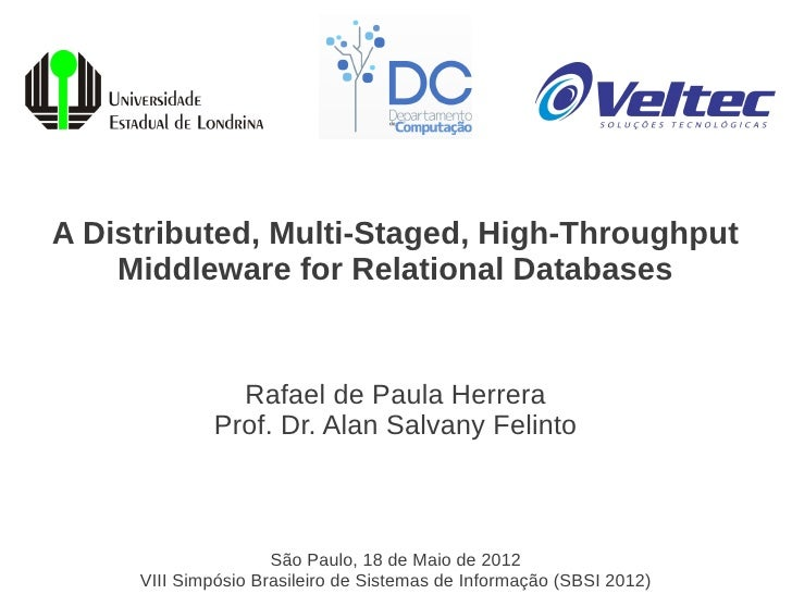 A Distributed, Multi-Staged, High-Throughput    Middleware for Relational Databases               Rafael de Paula Herrera ...