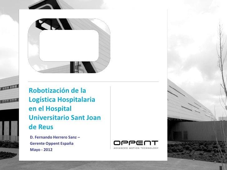 Robotización de laLogística Hospitalariaen el HospitalUniversitario Sant Joande ReusD. Fernando Herrero Sanz –Gerente Oppe...
