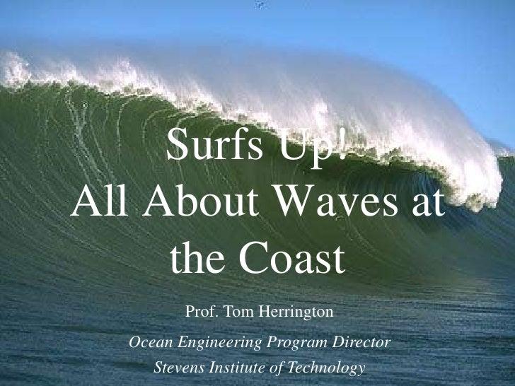 Surfs Up!All About Waves at     the Coast         Prof. Tom Herrington  Ocean Engineering Program Director     Stevens Ins...