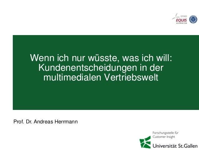 Wenn ich nur wüsste, was ich will: Kundenentscheidungen in der multimedialen Vertriebswelt Prof. Dr. Andreas Herrmann