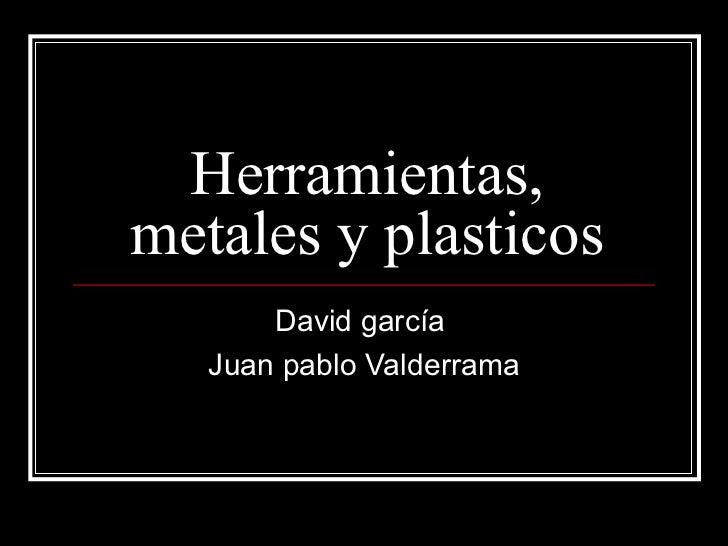Herramientas, metales y plasticos David garcía  Juan pablo Valderrama