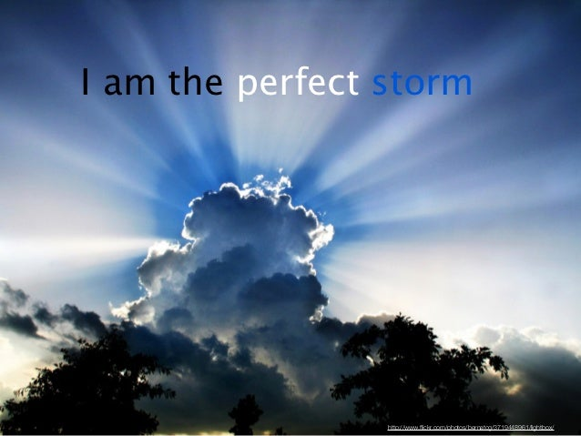 I am the perfect storm                 http://www.flickr.com/photos/bernatcg/3719448961/lightbox/