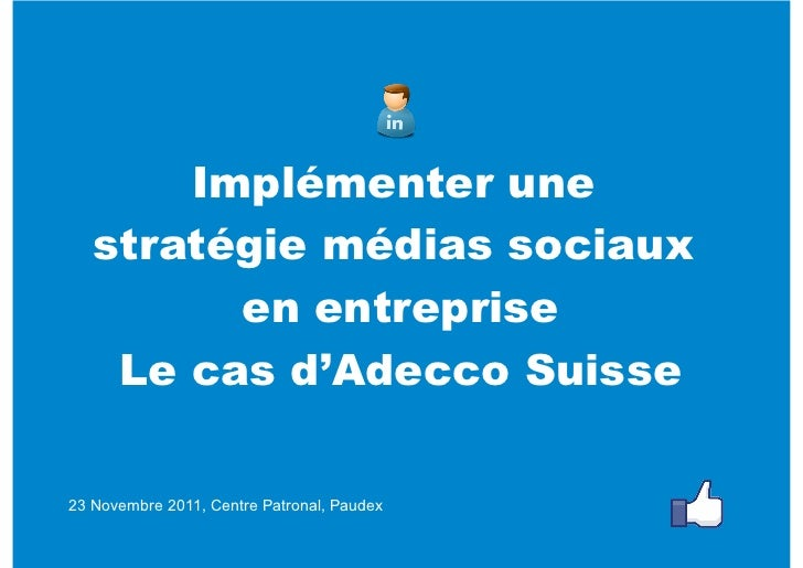 Implémenter une   stratégie médias sociaux         en entreprise    Le cas d'AdeccoSuisse23 Novembre 2011, Centre Patrona...