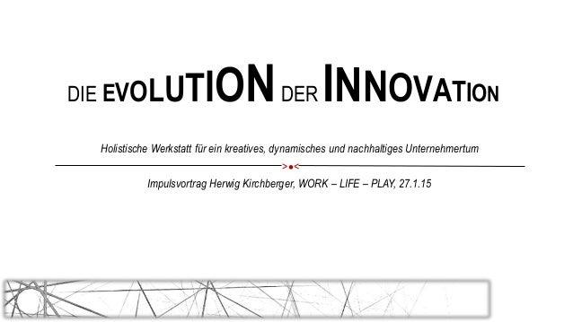 DIE EVOLUTIONDER INNOVATION Impulsvortrag Herwig Kirchberger, WORK – LIFE – PLAY, 27.1.15 Holistische Werkstatt für ein kr...