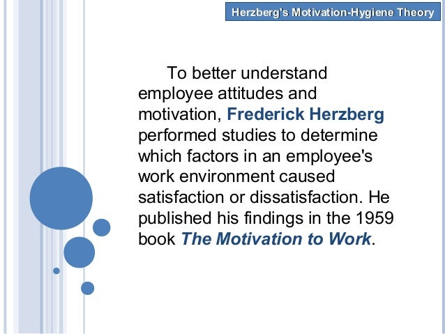 frederick herzberg s motivation and hygiene factors Herzberg motivation theory is the work of frederick irving herzberg [1923  the  name hygiene factors is used because, like hygiene, the presence will not.
