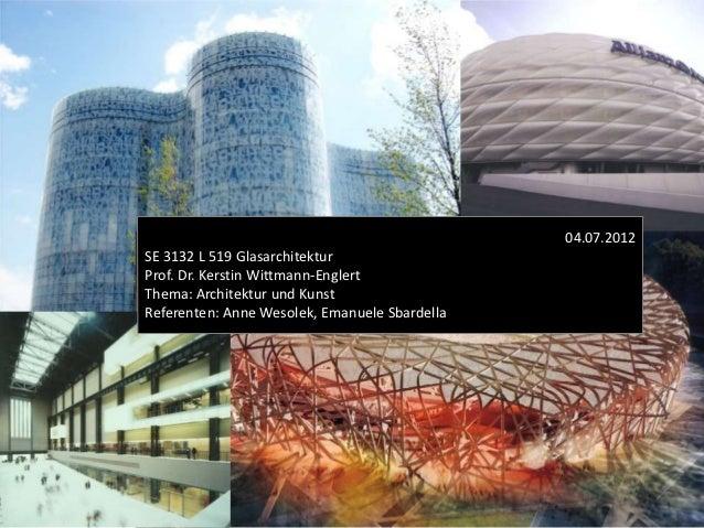 04.07.2012SE 3132 L 519 GlasarchitekturProf. Dr. Kerstin Wittmann-EnglertThema: Architektur und KunstReferenten: Anne Weso...