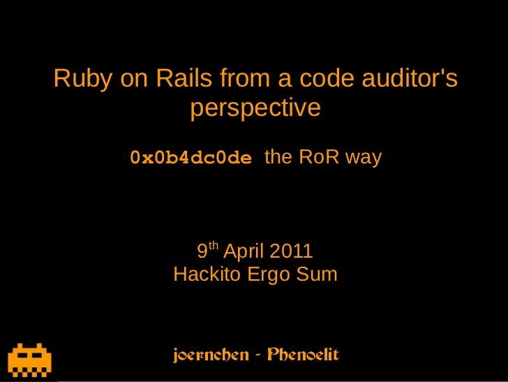 Ruby on Rails from a code auditors          perspective      0x0b4dc0dethe RoR way            9th April 2011          Hac...