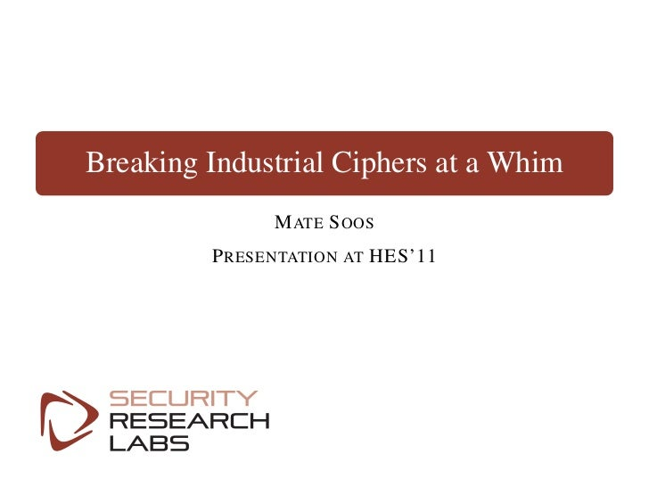 Breaking Industrial Ciphers at a Whim               M ATE S OOS         P RESENTATION AT HES'11