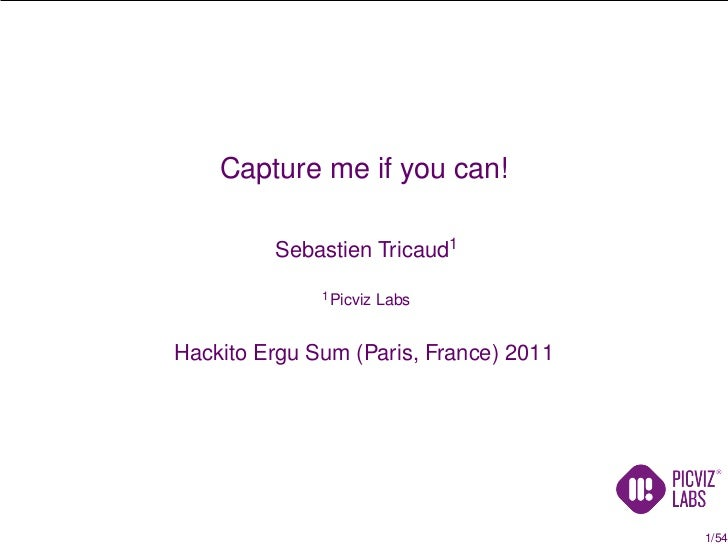 Capture me if you can!         Sebastien Tricaud1              1 Picviz   LabsHackito Ergu Sum (Paris, France) 2011       ...