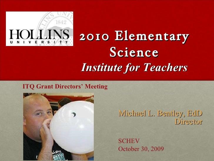 2010 Elementary Science Institute for Teachers <ul><li>Michael L. Bentley, EdD Director </li></ul>ITQ Grant Directors' Mee...