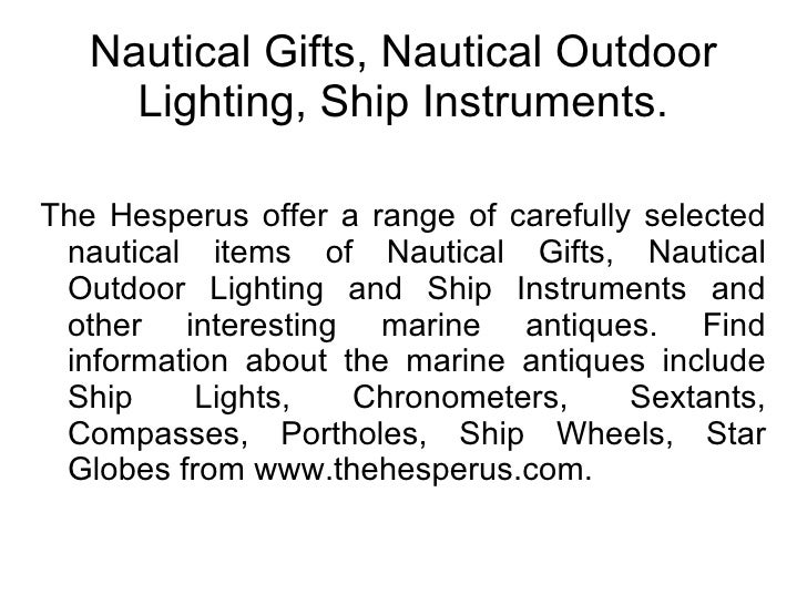 Nautical Gifts, Nautical Outdoor Lighting, Ship Instruments. The Hesperus offer a range of carefully selected nautical ite...