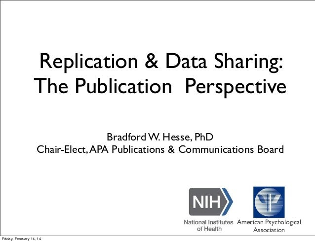 Replication & Data Sharing: The Publication Perspective Bradford W. Hesse, PhD Chair-Elect,APA Publications & Communicatio...