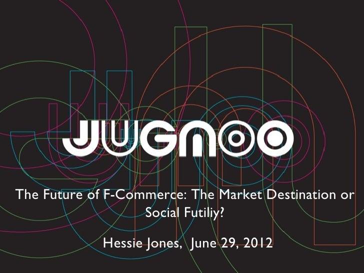 The Future of F-Commerce: The Market Destination or                   Social Futiliy?             Hessie Jones, June 29, 2...