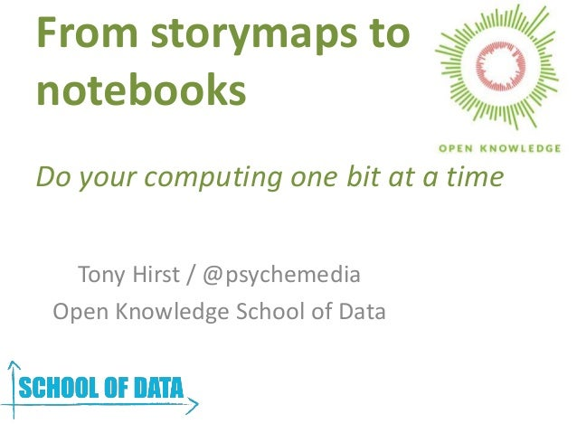 From storymaps to notebooks Do your computing one bit at a time Tony Hirst / @psychemedia Open Knowledge School of Data