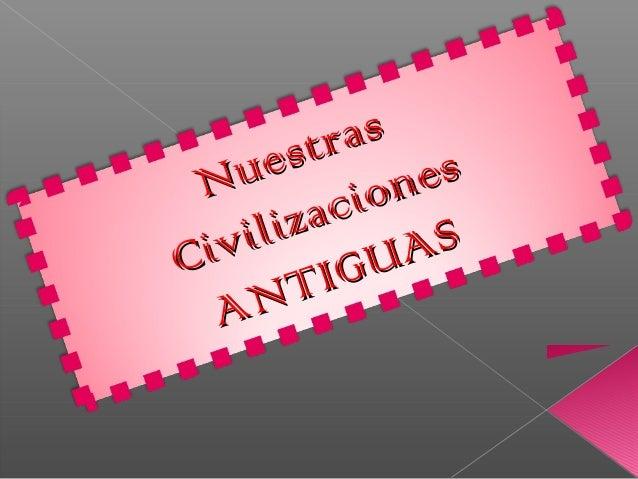 Nuestras Nuestras Civilizaciones Civilizaciones ANTIGUAS ANTIGUAS