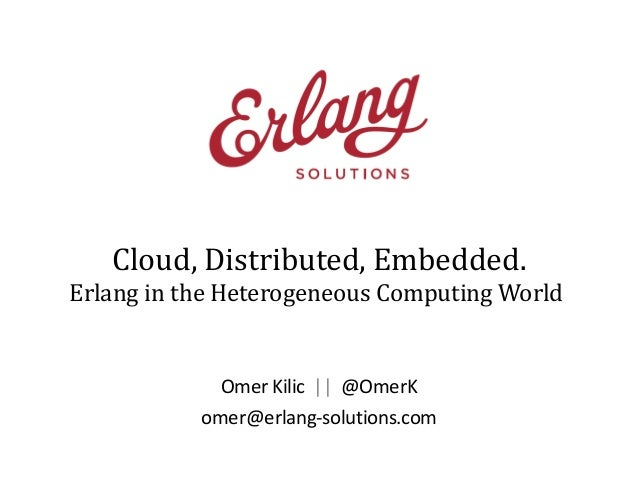 Cloud, Distributed, Embedded. Erlang in the Heterogeneous Computing World  Omer Kilic || @OmerK omer@erlang-solutions.com