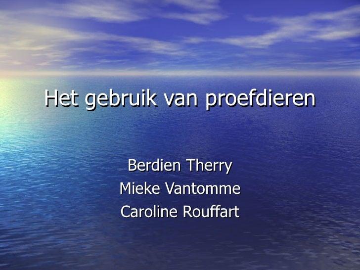 Het gebruik van proefdieren Berdien Therry Mieke Vantomme Caroline Rouffart
