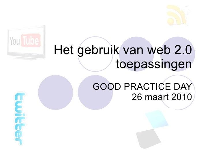 Het gebruik van web 2.0 toepassingen GOOD PRACTICE DAY 26 maart 2010